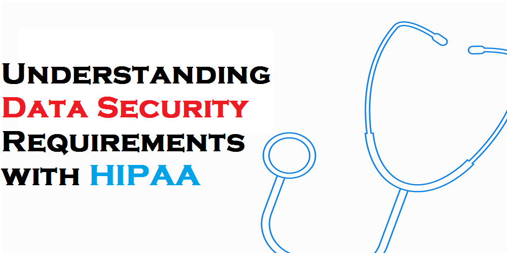 Data Security Requirements with HIPAA